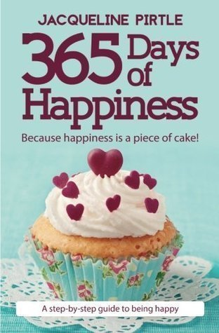 365 Days of Happiness: Because Happiness is a Piece of Cake! by Jacqueline Pirtle